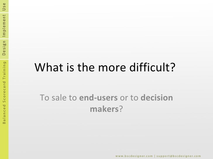 What is the more difficult?  To sale to  end-users  or to  decision makers ?
