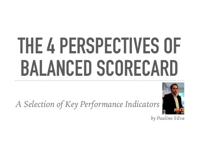 THE 4 PERSPECTIVES OF BALANCED SCORECARD A Selection of Key Performance Indicators by Paulino Silva