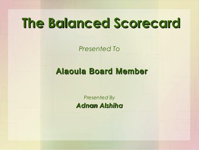 The Balanced ScorecardThe Balanced ScorecardPresented ToAdnan AlshihaAdnan AlshihaPresented ByAlaoula Board MemberAlaoula ...