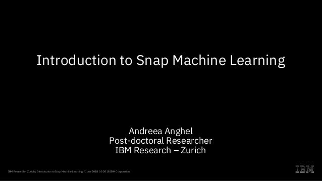 Introduction to Snap Machine Learning Andreea Anghel Post-doctoral Researcher IBM Research – Zurich IBM Research - Zurich ...