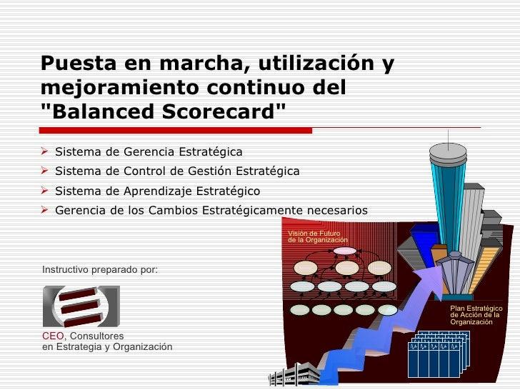 """Puesta en marcha, utilización y mejoramiento continuo del """"Balanced Scorecard"""" <ul><li>Sistema de Gerencia Estra..."""