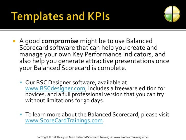 Templates and KPIs<br />A good compromise might be to use Balanced Scorecard software that can help you create and manage ...