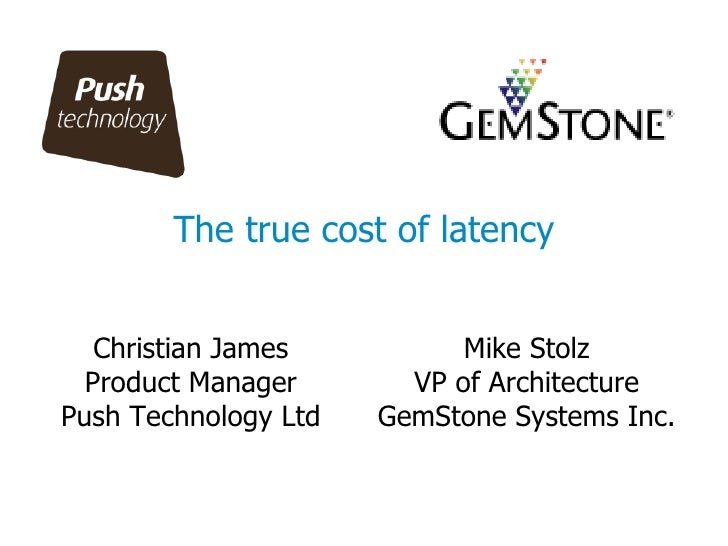 The true cost of latency Christian James Product Manager Push Technology Ltd Mike Stolz VP of Architecture GemStone System...