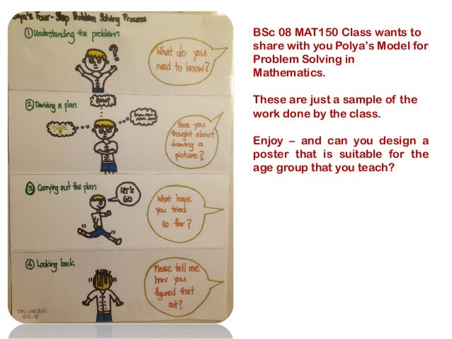 BSc 08 MAT150 Class wants to share with you Polya's Model for Problem Solving in Mathematics. These are just a sample of t...