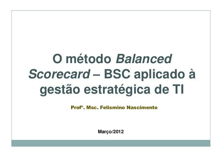 O método BalancedScorecard – BSC aplicado à gestão estratégica de TI      Profº. Msc. Felismino Nascimento                ...