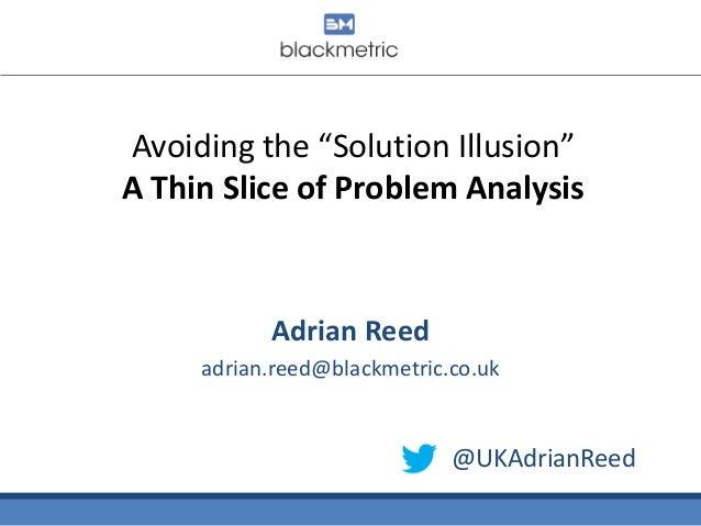"Avoiding the ""Solution Illusion"" A Thin Slice of Problem Analysis  Adrian Reed adrian.reed@blackmetric.co.uk  @UKAdrianRee..."
