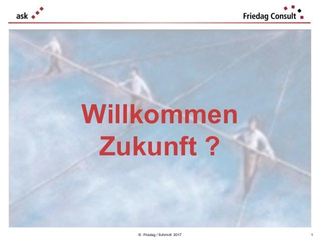 © Friedag / Schmidt 2017 Willkommen Zukunft ? 1