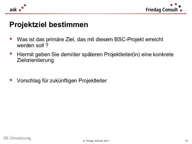 © Friedag / Schmidt 2017  Was ist das primäre Ziel, das mit diesem BSC-Projekt erreicht werden soll ?  Hiermit geben Sie...