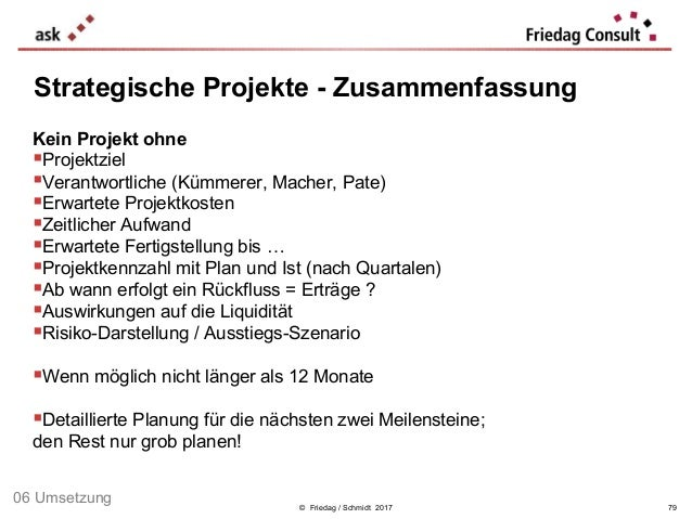 © Friedag / Schmidt 2017 Kein Projekt ohne Projektziel Verantwortliche (Kümmerer, Macher, Pate) Erwartete Projektkosten...