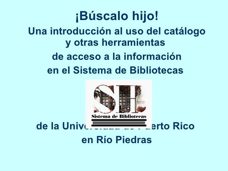 ¡Búscalo hijo! Una introducción al uso del catálogo y otras herramientas  de acceso a la información en el Sistema de Bibl...
