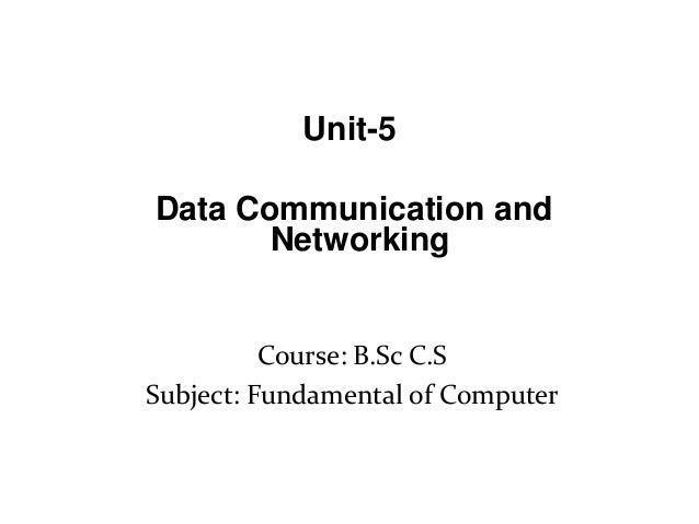 Course: B.Sc C.S Subject: Fundamental of Computer Unit-5 Data Communication and Networking