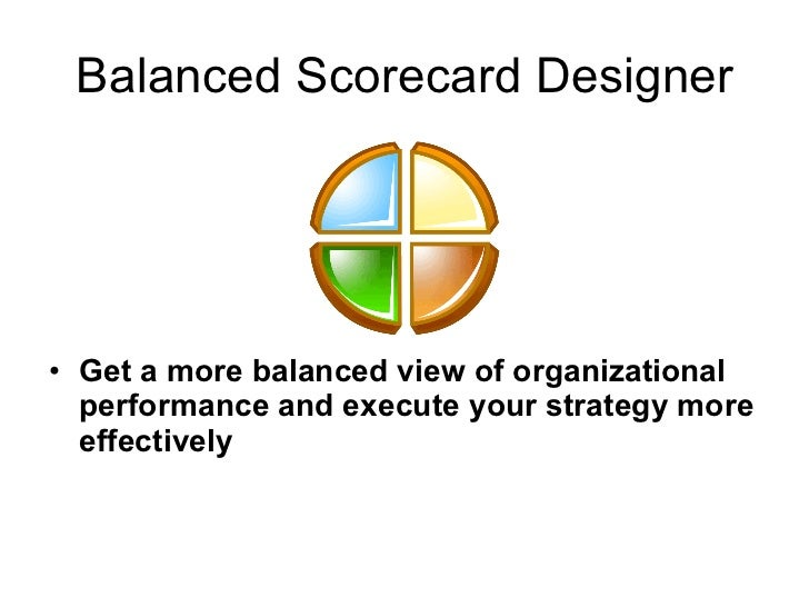 Balanced Scorecard Designer <ul><li>Get a more balanced view of organizational performance and execute your strategy more ...