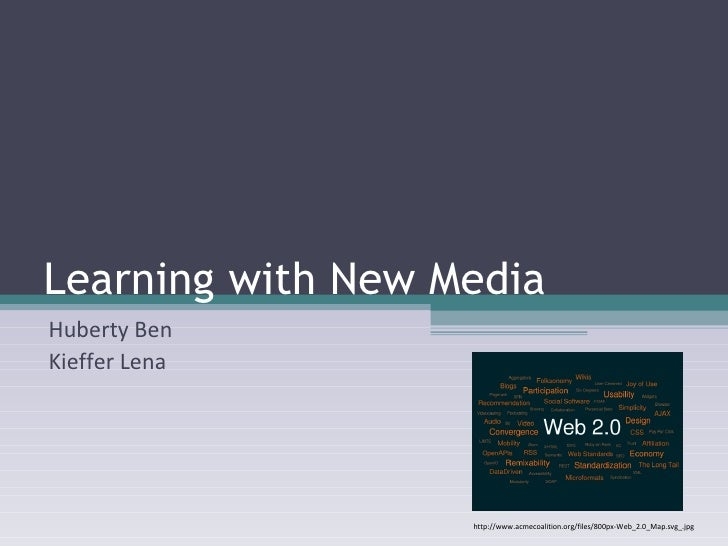 Learning with New Media Huberty Ben Kieffer Lena http://www.acmecoalition.org/files/800px-Web_2.0_Map.svg_.jpg