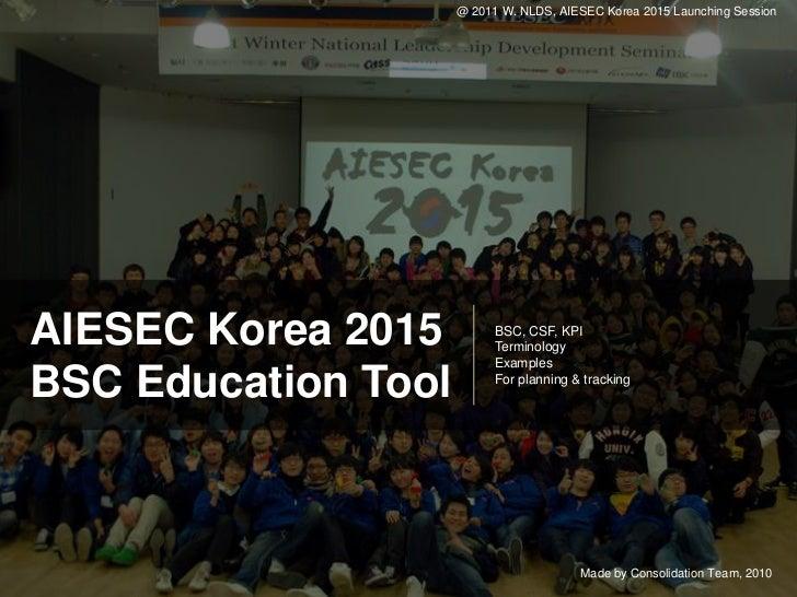 @ 2011 W. NLDS, AIESEC Korea 2015 Launching SessionAIESEC Korea 2015          BSC, CSF, KPI                           Term...
