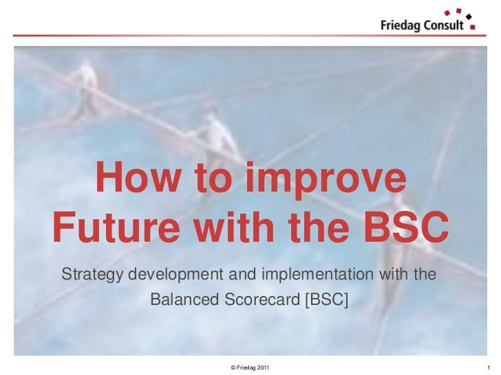How to improveFuture with the BSCStrategy development and implementation with the           Balanced Scorecard [BSC]      ...