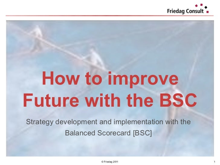 © Friedag 2011 How to improve Future with the BSC Strategy development and implementation with the  Balanced Scorecard [BS...