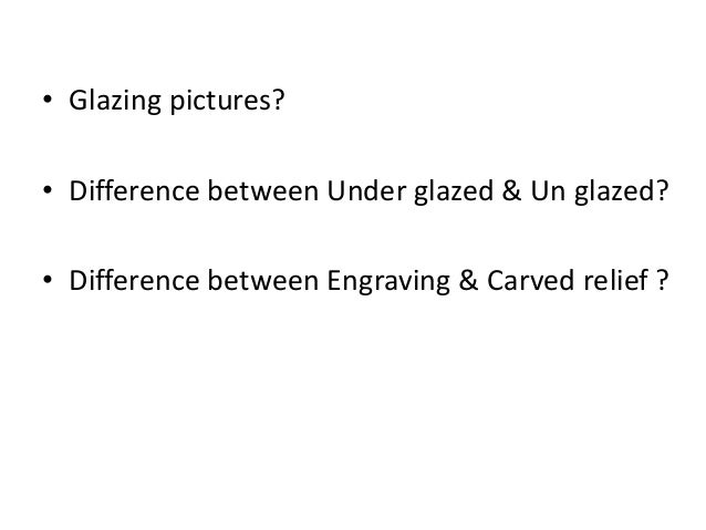 • Glazing pictures? • Difference between Under glazed & Un glazed? • Difference between Engraving & Carved relief ?