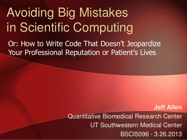 Avoiding Big Mistakesin Scientific ComputingOr: How to Write Code That Doesn't JeopardizeYour Professional Reputation or P...