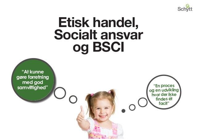 """Etisk handel, Socialt ansvar og BSCI """"At kunne gøre forretning med god samvittighed"""" o o""""En proces og en udvikling hvor de..."""