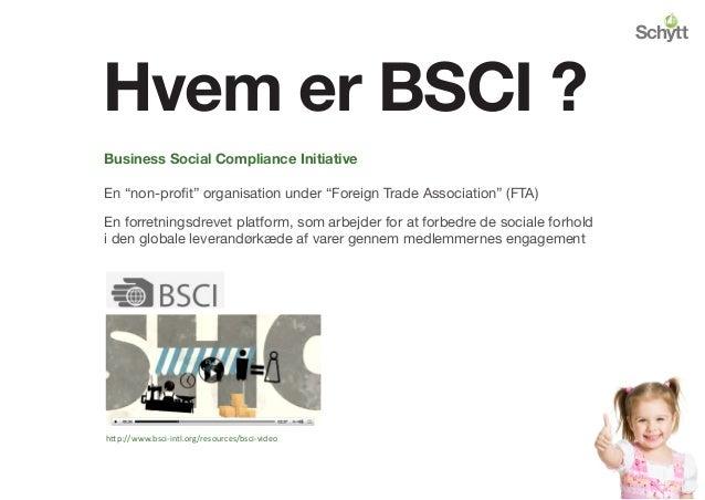 "Hvem er BSCI ? http://www.bsci-intl.org/resources/bsci-video Business Social Compliance Initiative En ""non-profit"" organis..."