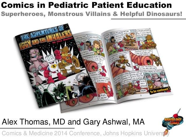 Comics & Medicine 2014 Conference, Johns Hopkins University Alex Thomas, MD and Gary Ashwal, MA Comics in Pediatric Patien...