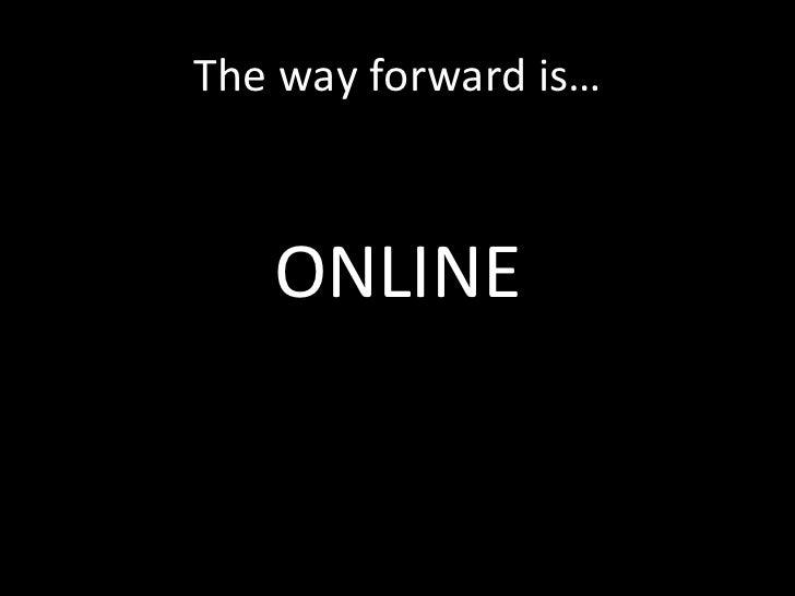 The way forward is… <ul><li>ONLINE </li></ul>