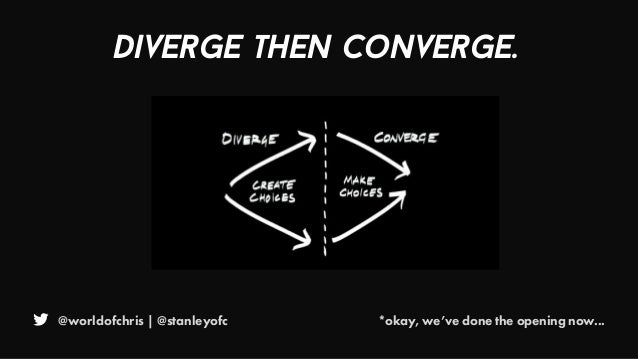 @worldofchris | @stanleyofc Diverge then converge. *okay, we've done the opening now...