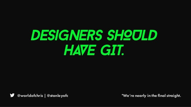 @worldofchris | @stanleyofc *We're nearly in the final straight. Designers SHOULD HAVE GIT.