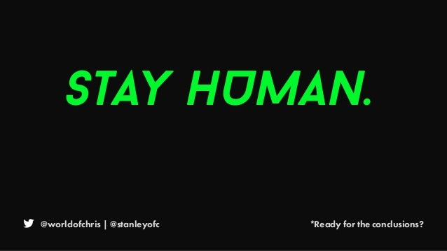 @worldofchris | @stanleyofc *Ready for the conclusions? STAY HUMAN.