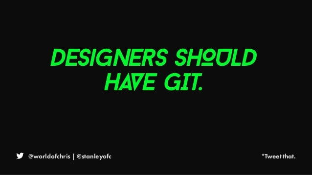 @worldofchris | @stanleyofc *Tweet that. Designers SHOULD HAVE GIT.