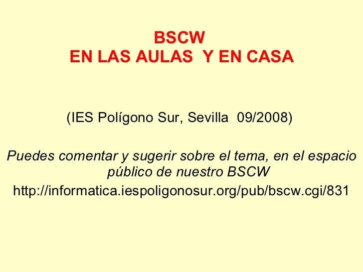 BSCW  EN LAS AULAS  Y EN CASA <ul><li>(IES Polígono Sur, Sevilla  09/2008)  </li></ul><ul><li>Puedes comentar y sugerir so...
