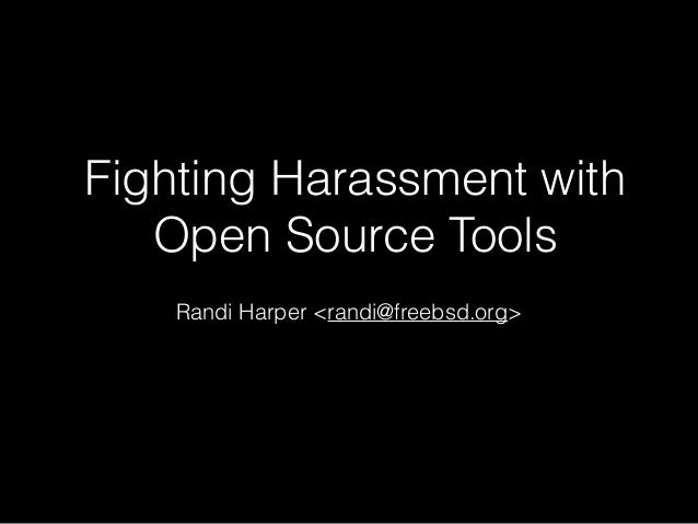 Fighting Harassment with Open Source Tools Randi Harper <randi@freebsd.org>