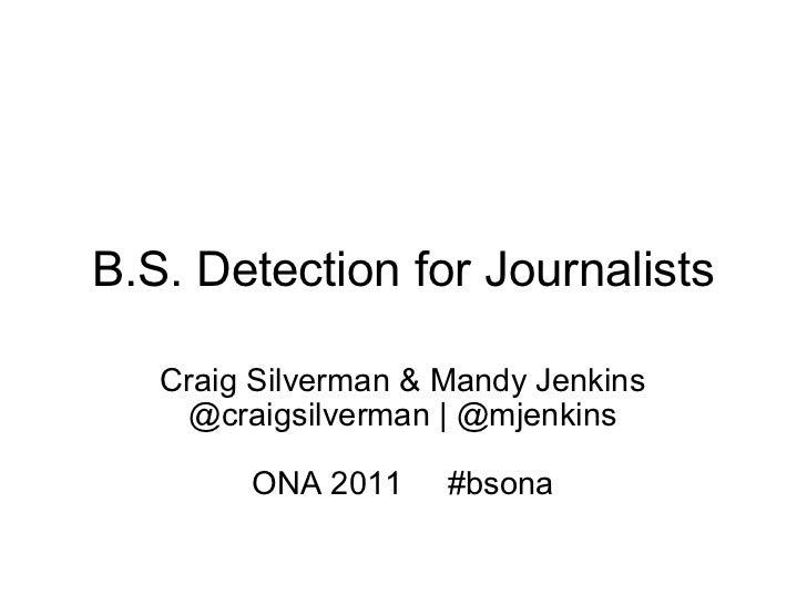 B.S. Detection for Journalists Craig Silverman & Mandy Jenkins @craigsilverman | @mjenkins ONA 2011  #bsona