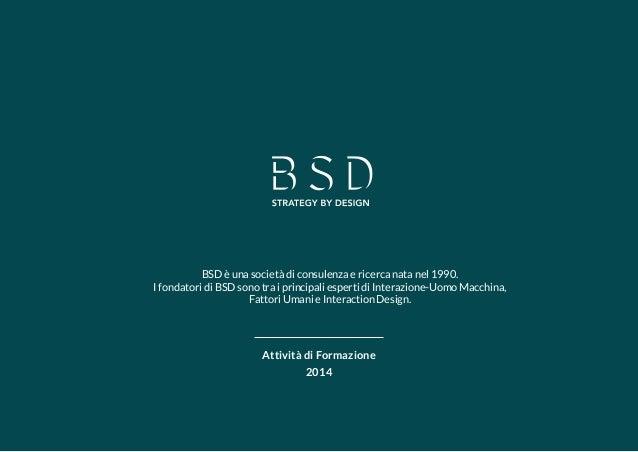 1  Attività di Formazione  2014  BSD è una società di consulenza e ricerca nata nel 1990.  I fondatori di BSD sono tra i p...