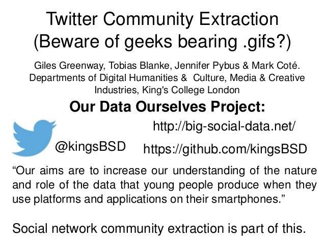 TwitterCommunityExtraction (Bewareofgeeksbearing.gifs?) https://github.com/kingsBSD http://bigsocialdata.net/ @kin...