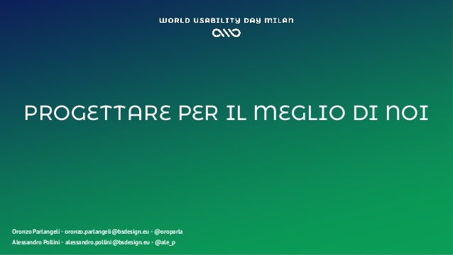 PROGETTARE PER IL MEGLIO DI NOI Oronzo Parlangeli ◦ oronzo.parlangeli@bsdesign.eu ◦ @oroparla Alessandro Pollini ◦ alessan...