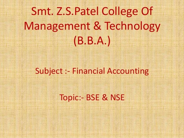 Smt. Z.S.Patel College OfManagement & Technology          (B.B.A.)  Subject :- Financial Accounting        Topic:- BSE & NSE