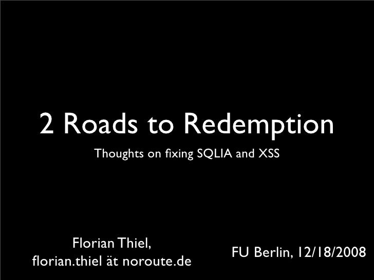 2 Roads to Redemption           Thoughts on fixing SQLIA and XSS           Florian Thiel,                                 F...
