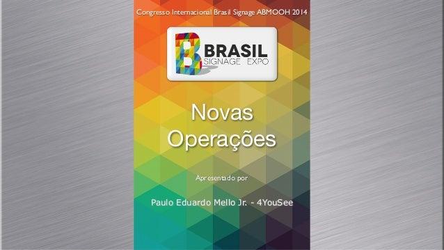 Novas Operações Congresso Internacional Brasil Signage ABMOOH 2014 Apresentado por Paulo Eduardo Mello Jr. - 4YouSee