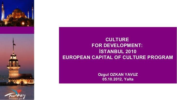 CULTURE         FOR DEVELOPMENT:           İSTANBUL 2010EUROPEAN CAPITAL OF CULTURE PROGRAM           Ozgul OZKAN YAVUZ   ...