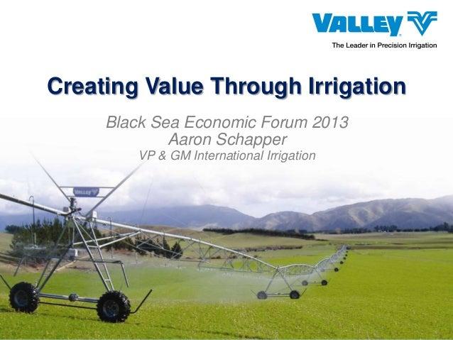Creating Value Through Irrigation Black Sea Economic Forum 2013 Aaron Schapper VP & GM International Irrigation