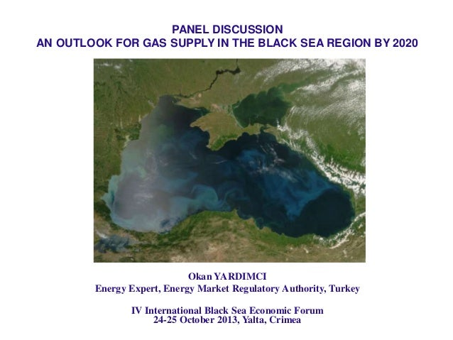 PANEL DISCUSSION AN OUTLOOK FOR GAS SUPPLY IN THE BLACK SEA REGION BY 2020  Okan YARDIMCI Energy Expert, Energy Market Reg...