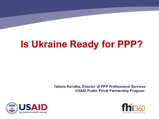 Is Ukraine Ready for PPP?  Tatiana Korotka, Director of PPP Professional Services USAID Public Privet Partnership Program