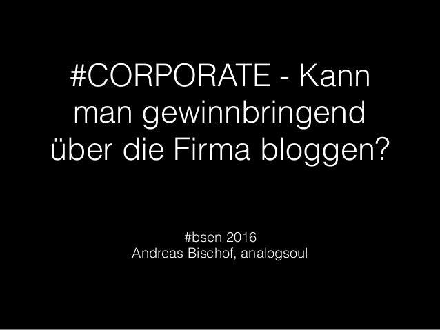 #CORPORATE - Kann man gewinnbringend über die Firma bloggen? #bsen 2016 Andreas Bischof, analogsoul