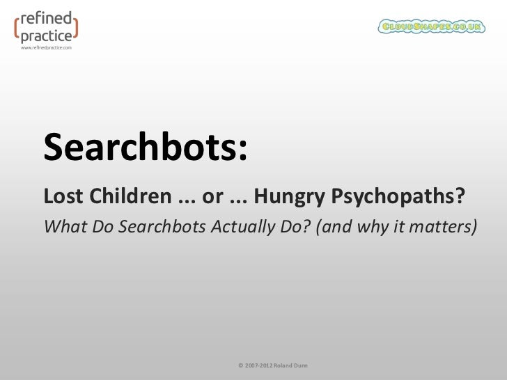 Searchbots:Lost Children ... or ... Hungry Psychopaths?What Do Searchbots Actually Do? (and why it matters)               ...
