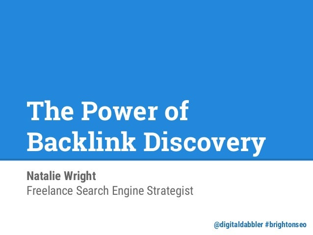 The Power of Backlink Discovery Natalie Wright Freelance Search Engine Strategist @digitaldabbler #brightonseo