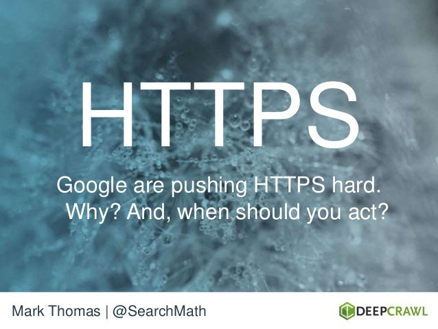 HTTPS Google are pushing HTTPS hard. Why? And, when should you act? Mark Thomas | @SearchMath
