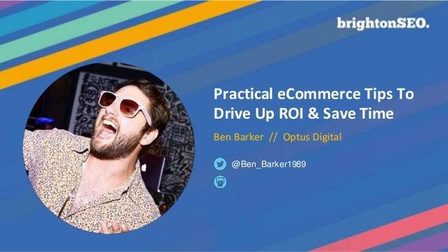 Practical eCommerce Tips To Drive Up ROI & Save Time Ben Barker // Optus Digital @Ben_Barker1989