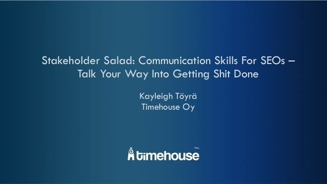 Stakeholder Salad: Communication Skills For SEOs – Talk Your Way Into Getting Shit Done Kayleigh Töyrä Timehouse Oy
