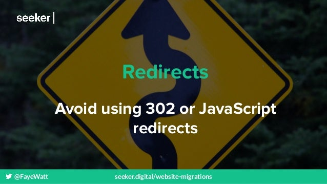 @FayeWatt seeker.digital/website-migrations Redirects Avoid using 302 or JavaScript redirects